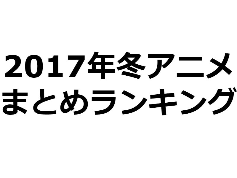 【2017年冬アニメ】週30本アニメを見るアニオタが選ぶおすすめランキング【感想まとめ】